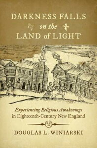 Darkness Falls on the Land of Light: Experiencing Religious Awakenings in Eighteenth-Century New Eng DARKNESS FALLS ON THE LAND OF (Published by the Omohundro Institute of Early American Histo) [ Douglas L. Winiarski ]