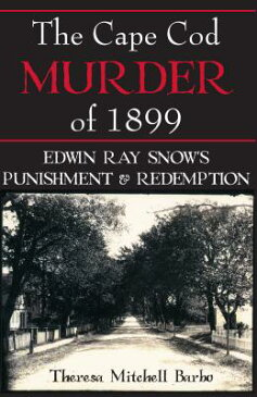The Cape Cod Murder of 1899: Edwin Ray Snow's Punishment & Redemption CAPE COD MURDER OF 1899 [ Theresa Mitchell Barbo ]