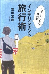 【送料無料】スマートフォン時代のインテリジェント旅行術 [ 吉田友和 ]