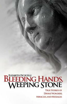Bleeding Hands, Weeping Stone: True Stories of Divine Wonders, Miracles and Messages BLEEDING HANDS WEEPING STONE [ Elizabeth Ficocelli ]