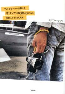 【送料無料】フォトグラファーが教えるオリンパスOM-D E-M5撮影スタイルBOOK [ 佐々木啓太 ]