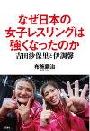 なぜ日本の女子レスリングは強くなったのか 吉田沙保里と伊調馨 [ 布施鋼治 ]