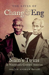 The Lives of Chang and Eng: Siam's Twins in Nineteenth-Century America LIVES OF CHANG & ENG [ Joseph Andrew Orser ]