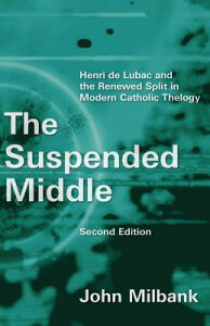 The Suspended Middle: Henri de Lubac and the Renewed Split in Modern Catholic Theology, 2nd Ed. SUSPENDED MIDDLE REV/E 2/E [ John Milbank ]
