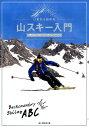 いまから始める山スキー入門 雪山に登って滑るABC [ 山と渓谷社 ]