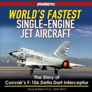 World's Fastest Single-Engine Jet Aircraft: The Story of Convair's F-106 Delta Dart Interceptor WORLDS FASTEST SINGLE-ENGINE J [ Col Doug Barbier ]