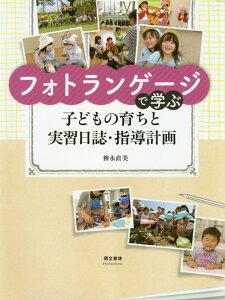 フォトランゲージで学ぶ子どもの育ちと実習日誌・指導計画 [ 神永直美 ]