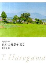 【楽天ブックスならいつでも送料無料】透明水彩日本の風景を描く [ 長谷川隆 ]