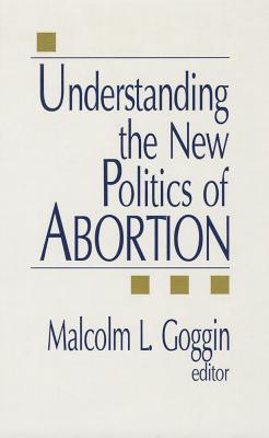 Understanding the New Politics of Abortion [ Malcolm L. Goggin ]