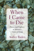 When I Came to Die: Process and Prophecy in Thoreau's Vision of Dying WHEN I CAME TO DIE [ Audrey Raden ]