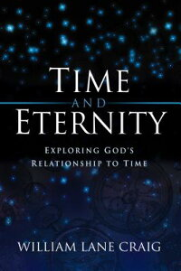 Time and Eternity: Exploring God's Relationship to Time TIME & ETERNITY [ William Lane Craig ]