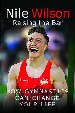 Nile Wilson: Raising the Bar: How Gymnastics Can Change Your Life NILE WILSON RAISING THE BAR [ Nile Wilson ]