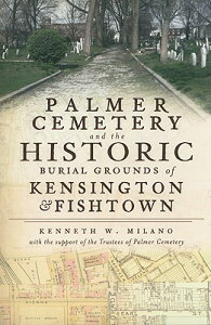 Palmer Cemetery and the Historic Burial Grounds of Kensington & Fishtown PALMER CEMETERY & THE HISTORIC [ Kenneth W. Milano ]