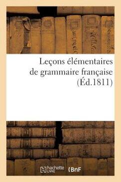 Lecons Elementaires de Grammaire Francaise (Ed.1811) = Leaons A(c)La(c)Mentaires de Grammaire Franaa FRE-LECONS ELEMENTAIRES DE GRA (Langues) [ Sans Auteur ]