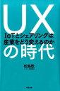 UXの時代 IoTとシェアリングは産業をどう変えるのか [ 松島聡 ]