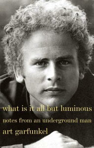 What Is It All But Luminous: Notes from an Underground Man WHAT IS IT ALL BUT LUMINOUS [ Art Garfunkel ]