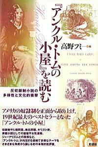 『アンクル・トムの小屋』を読む 反奴隷制小説の多様性と文化的衝撃 [ 高野フミ ]