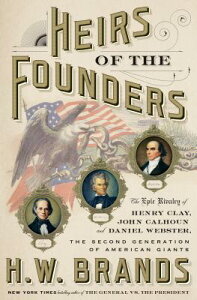 Heirs of the Founders: The Epic Rivalry of Henry Clay, John Calhoun and Daniel Webster, the Second G HEIRS OF THE FOUNDERS [ H. W. Brands ]