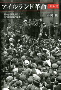 アイルランド革命1913-23 第一次世界大戦と二つの国家の誕生 [ 小関隆 ]