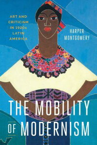 The Mobility of Modernism: Art and Criticism in 1920s Latin America MOBILITY OF MODERNISM [ Harper Montgomery ]