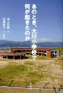 【送料無料】あのとき、大川小学校で何が起きたのか [ 池上正樹 ]
