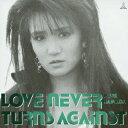LOVE NEVER TURNS AGAINST [ 浜田麻里 ]