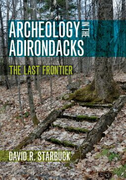 Archeology in the Adirondacks: The Last Frontier ARCHEOLOGY IN THE ADIRONDACKS [ David R. Starbuck ]