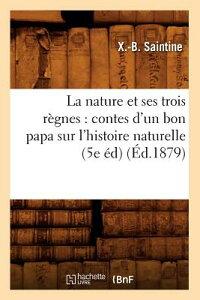 La Nature Et Ses Trois Regnes: Contes D'Un Bon Papa Sur L'Histoire Naturelle (5e Ed) (Ed.1879) FRE-NATURE ET SES TROIS REGNES (Sciences) [ Xavier B. Saintine ]