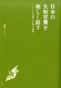 【楽天ブックスならいつでも送料無料】日本の大和言葉を美しく話す [ 高橋こうじ ]