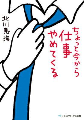 ちょっと今から仕事やめてくる  著:北川恵海