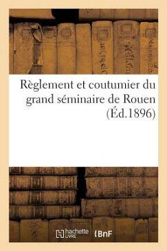 Reglement Et Coutumier Du Grand Seminaire de Rouen = Ra]glement Et Coutumier Du Grand Sa(c)Minaire d FRE-REGLEMENT ET COUTUMIER DU (Histoire) [ Sans Auteur ]