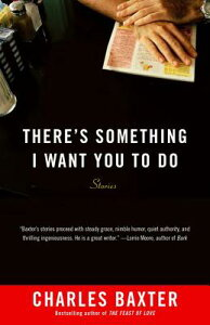 There's Something I Want You to Do: Stories THERES SOMETHING I WANT YOU TO (Vintage Contemporaries) [ Charles Baxter ]