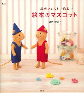 【送料無料】羊毛フェルトで作る絵本のマスコット [ 須佐沙知子 ]