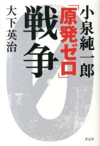 【送料無料】小泉純一郎「原発ゼロ」戦争 [ 大下英治 ]