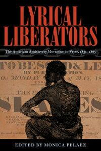 Lyrical Liberators: The American Antislavery Movement in Verse, 1831-1865 LYRICAL LIBERATORS [ Monica Pelaez ]
