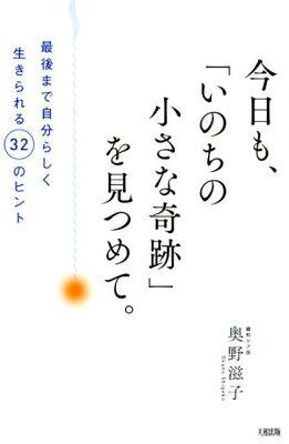「今日も、『いのちの小さな奇跡』を見つめて。最後まで自分らしく生きられる32のヒント」の表紙