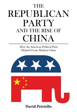 The Republican Party and the Rise of China: How an American Political Party Helped Create Modern Chi REPUBLICAN PARTY & THE RISE OF [ David Petriello ]