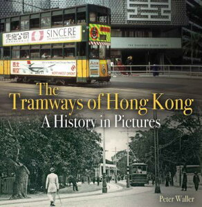 The Tramways of Hong Kong: A History in Pictures TRAMWAYS OF HONG KONG (Unique Archives) [ Peter Waller ]
