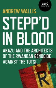 Stepp'd in Blood: Akazu and the Architects of the Rwandan Genocide Against the Tutsi STEPPD IN BLOOD [ Andrew Wallis ]