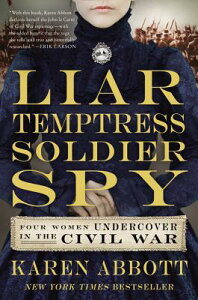 Liar, Temptress, Soldier, Spy: Four Women Undercover in the Civil War LIAR TEMPTRESS SOLDIER SPY [ Karen Abbott ]