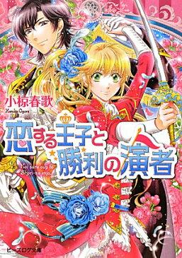 恋する王子と勝利の演者 (ビーズログ文庫) [ 小椋春歌 ]