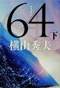 【楽天ブックスならいつでも送料無料】64(下) [ 横山秀夫 ]