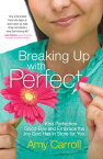 Breaking Up with Perfect: Kiss Perfection Good-Bye and Embrace the Joy God Has in Store for You BREAKING UP W/PERFECT [ Amy Carroll ]