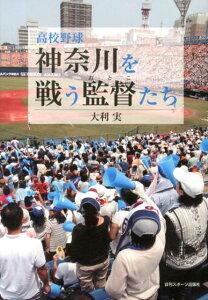 【送料無料】高校野球神奈川を戦う監督たち [ 大利実 ]