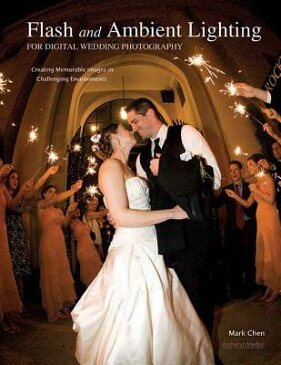 Flash and Ambient Lighting for Digital Wedding Photography: Creating Memorable Images in Challenging FLASH & AMBIENT LIGHTING FOR D [ Mark Chen ]