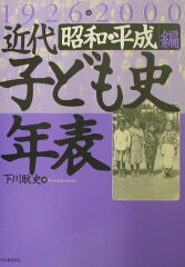 近代子ども史年表(昭和・平成編(1926→200) [ 下川耿史 ]