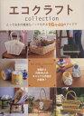 エコクラフトcollection とっておきの雑貨&バッグを作る16+40のアイデア