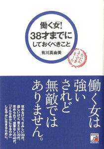 働く女!38才までにしておくべきこと (Asuka business & language book) [ 有川真由美 ]