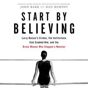 Start by Believing: Larry Nassar's Crimes, the Institutions That Enabled Him, and the Brave Women Wh START BY BELIEVING D [ John Barr ]