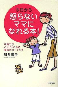 【送料無料】今日から怒らないママになれる本! [ 川井道子 ]